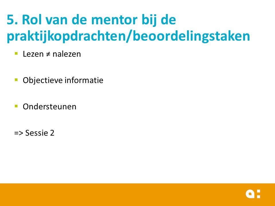 5. Rol van de mentor bij de praktijkopdrachten/beoordelingstaken  Lezen ≠ nalezen  Objectieve informatie  Ondersteunen => Sessie 2