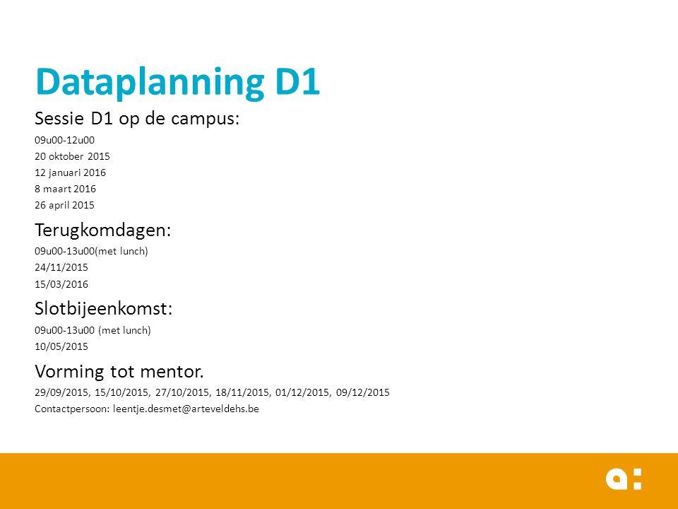Dataplanning D1 Sessie D1 op de campus: 09u00-12u00 20 oktober 2015 12 januari 2016 8 maart 2016 26 april 2015 Terugkomdagen: 09u00-13u00(met lunch) 24/11/2015 15/03/2016 Slotbijeenkomst: 09u00-13u00 (met lunch) 10/05/2015 Vorming tot mentor.