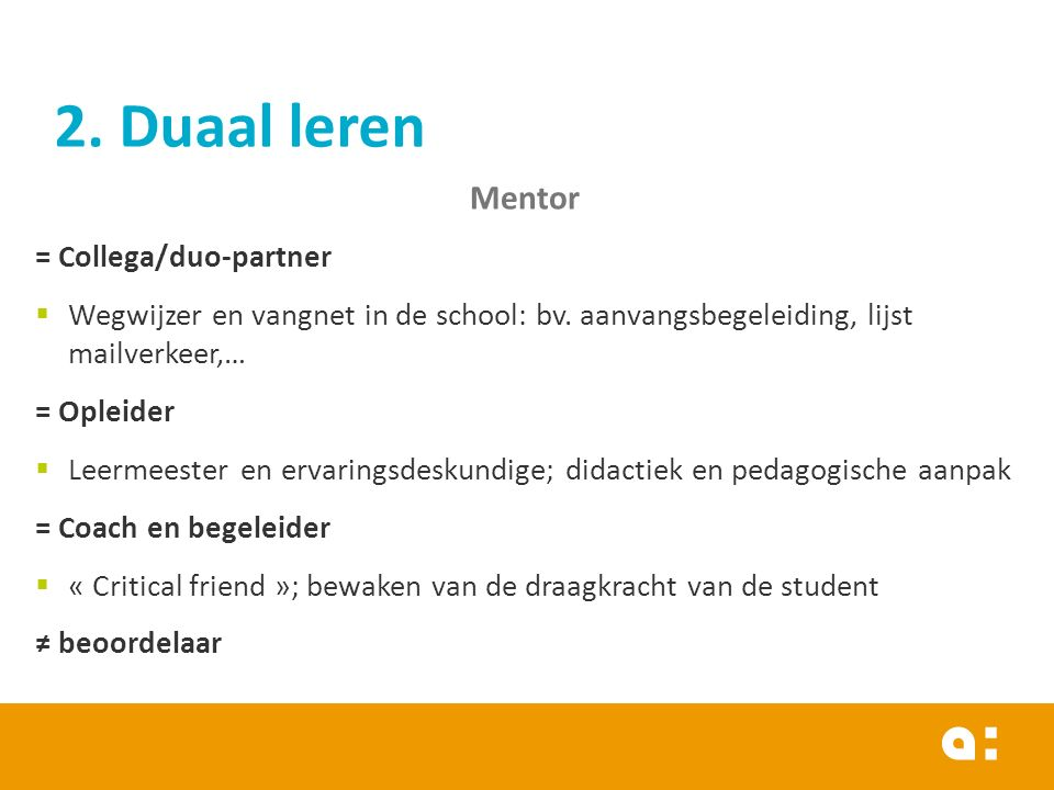2. Duaal leren Mentor = Collega/duo-partner  Wegwijzer en vangnet in de school: bv. aanvangsbegeleiding, lijst mailverkeer,… = Opleider  Leermeester