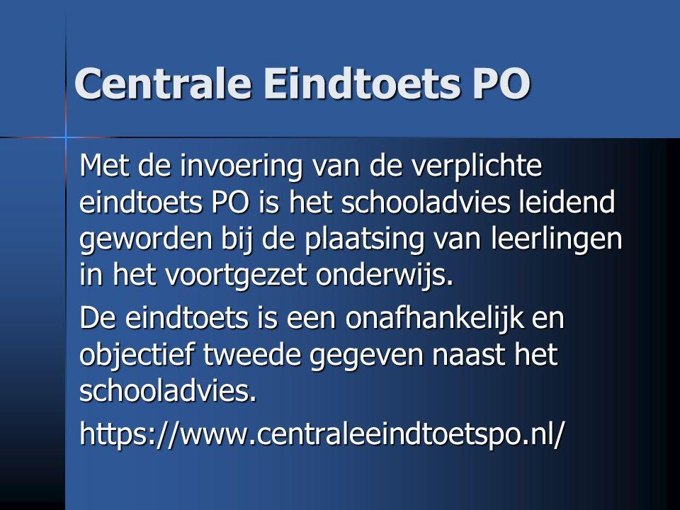Centrale Eindtoets PO Met de invoering van de verplichte eindtoets PO is het schooladvies leidend geworden bij de plaatsing van leerlingen in het voortgezet onderwijs.