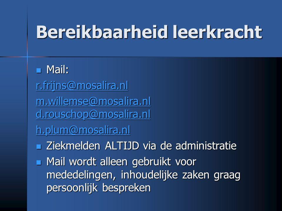 Bereikbaarheid leerkracht Mail: Mail: r.frijns@mosalira.nl m.willemse@mosalira.nl d.rouschop@mosalira.nl m.willemse@mosalira.nl d.rouschop@mosalira.nl h.plum@mosalira.nl Ziekmelden ALTIJD via de administratie Ziekmelden ALTIJD via de administratie Mail wordt alleen gebruikt voor mededelingen, inhoudelijke zaken graag persoonlijk bespreken Mail wordt alleen gebruikt voor mededelingen, inhoudelijke zaken graag persoonlijk bespreken