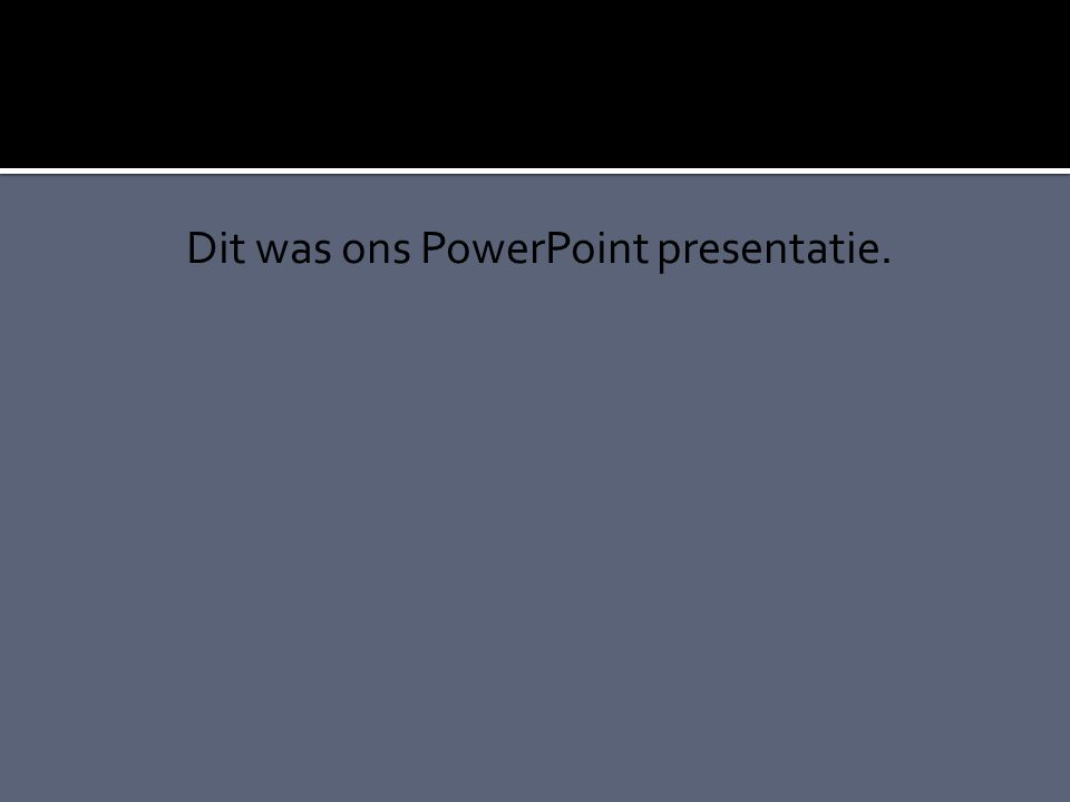 Dit was ons PowerPoint presentatie.