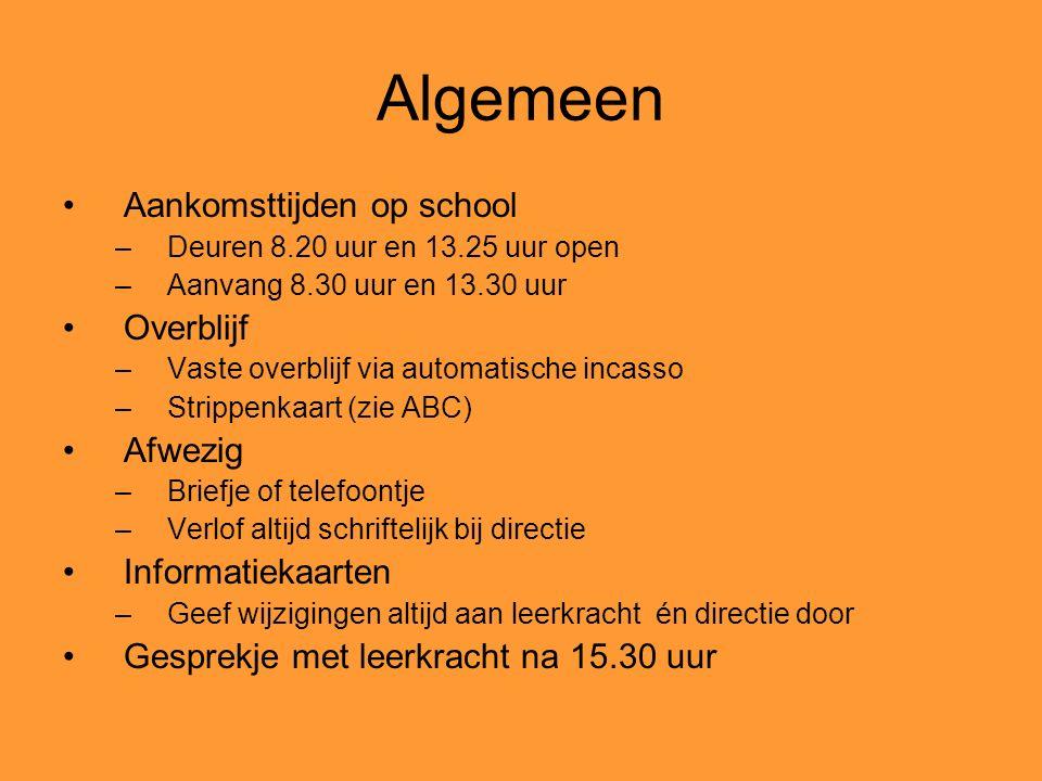Algemeen Aankomsttijden op school –Deuren 8.20 uur en 13.25 uur open –Aanvang 8.30 uur en 13.30 uur Overblijf –Vaste overblijf via automatische incasso –Strippenkaart (zie ABC) Afwezig –Briefje of telefoontje –Verlof altijd schriftelijk bij directie Informatiekaarten –Geef wijzigingen altijd aan leerkracht én directie door Gesprekje met leerkracht na 15.30 uur