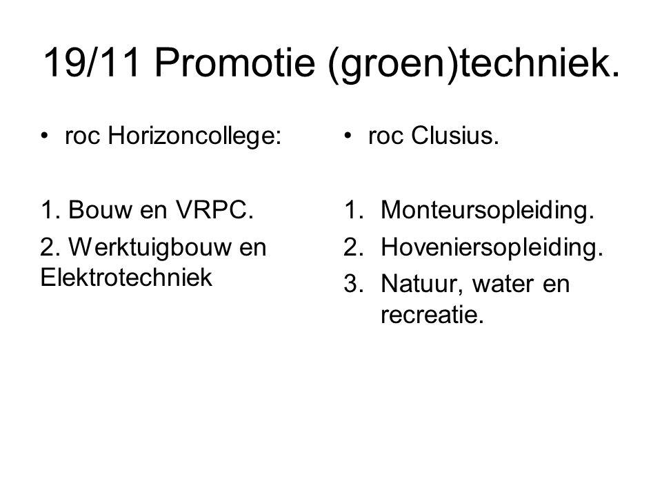 19/11 Promotie (groen)techniek. roc Horizoncollege: 1. Bouw en VRPC. 2. Werktuigbouw en Elektrotechniek roc Clusius. 1.Monteursopleiding. 2.Hovenierso