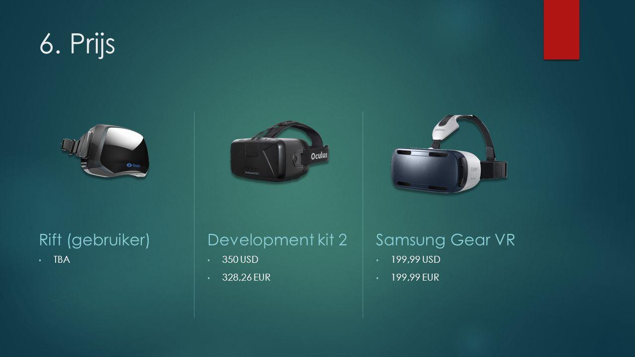 6. Prijs Rift (gebruiker) TBA Development kit 2 350 USD 328,26 EUR Samsung Gear VR 199,99 USD 199,99 EUR