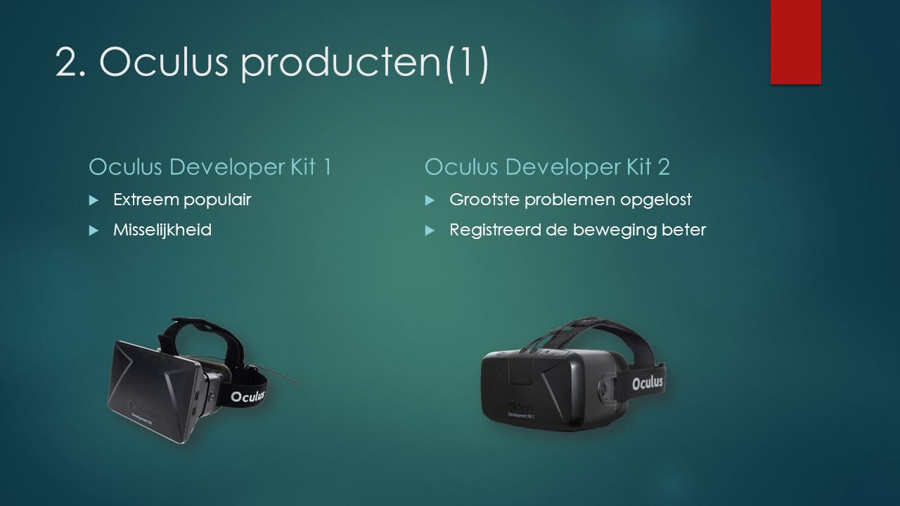 2. Oculus producten(1) Oculus Developer Kit 1  Extreem populair  Misselijkheid Oculus Developer Kit 2  Grootste problemen opgelost  Registreerd de