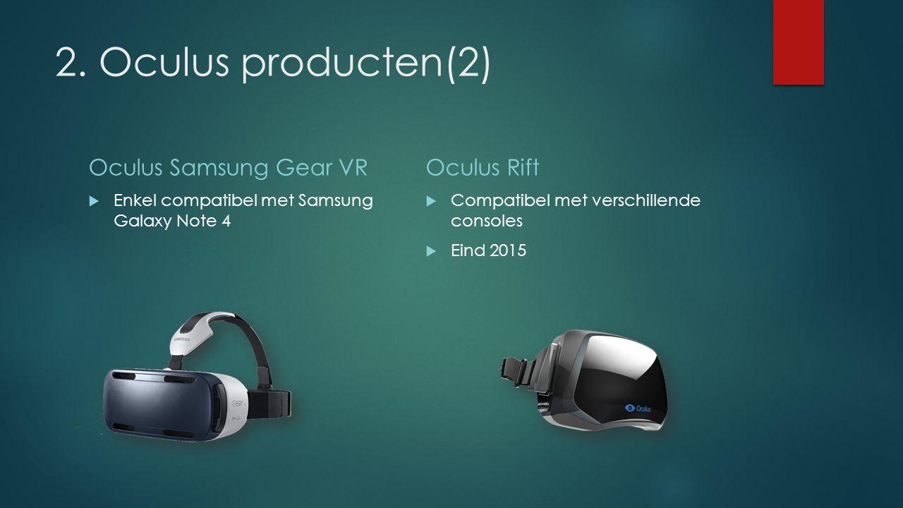 2. Oculus producten(2) Oculus Samsung Gear VR  Enkel compatibel met Samsung Galaxy Note 4 Oculus Rift  Compatibel met verschillende consoles  Eind