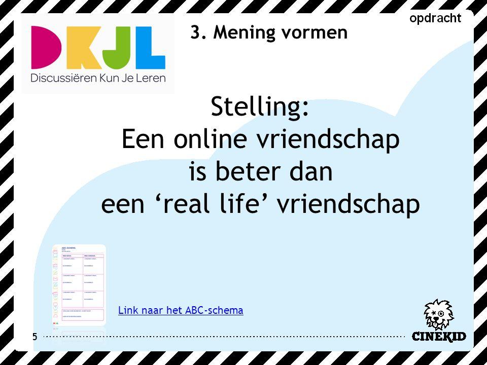 5 3. Mening vormen Stelling: Een online vriendschap is beter dan een 'real life' vriendschap Link naar het ABC-schema