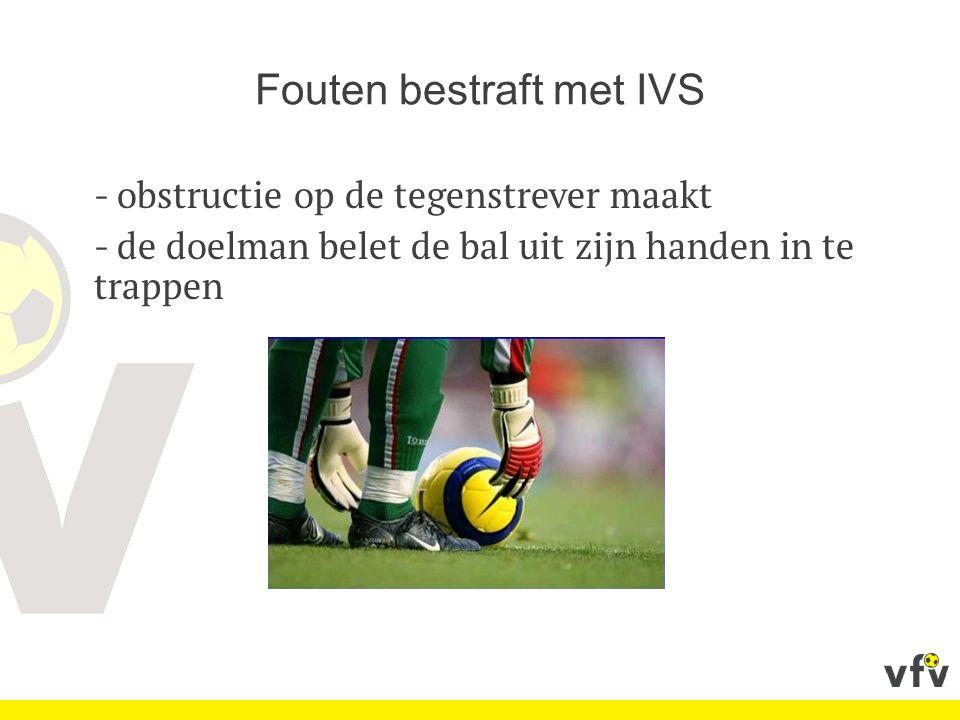Fouten bestraft met IVS - obstructie op de tegenstrever maakt - de doelman belet de bal uit zijn handen in te trappen