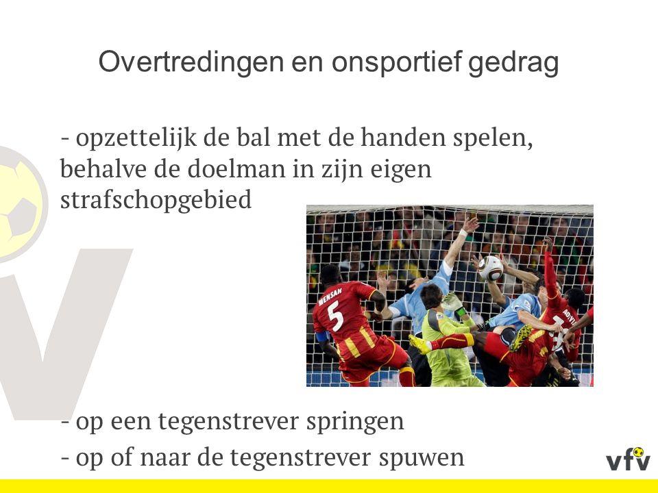 Overtredingen en onsportief gedrag - opzettelijk de bal met de handen spelen, behalve de doelman in zijn eigen strafschopgebied - op een tegenstrever springen - op of naar de tegenstrever spuwen