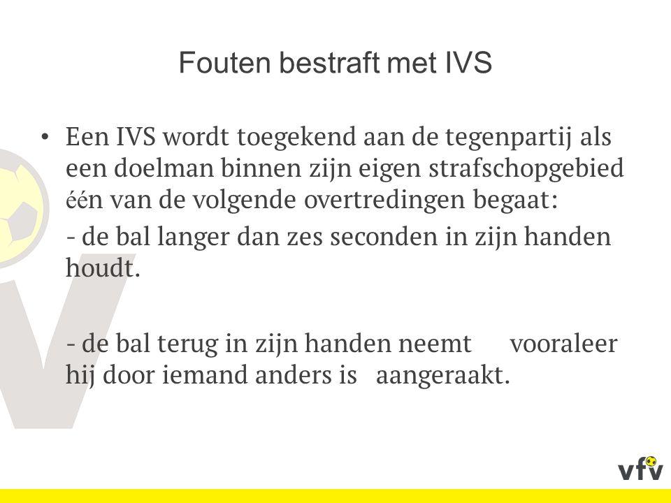 Fouten bestraft met IVS Een IVS wordt toegekend aan de tegenpartij als een doelman binnen zijn eigen strafschopgebied éé n van de volgende overtredingen begaat: - de bal langer dan zes seconden in zijn handen houdt.