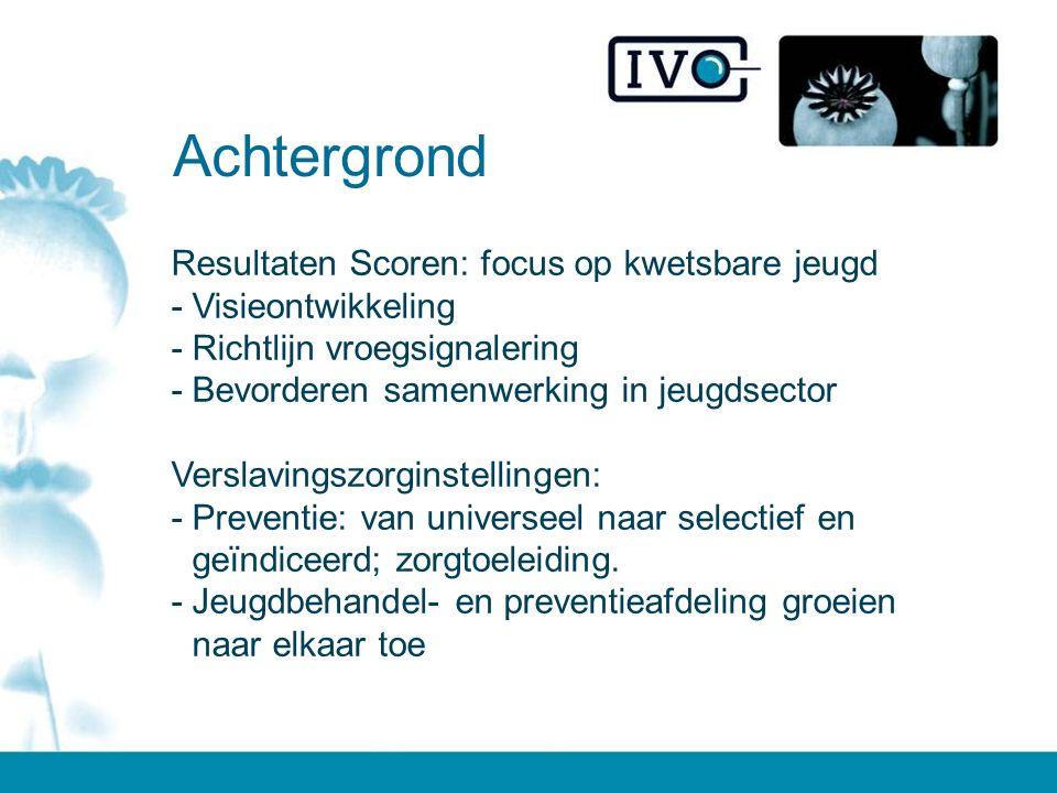 Resultaten Scoren: focus op kwetsbare jeugd -Visieontwikkeling -Richtlijn vroegsignalering -Bevorderen samenwerking in jeugdsector Verslavingszorginstellingen: -Preventie: van universeel naar selectief en geïndiceerd; zorgtoeleiding.