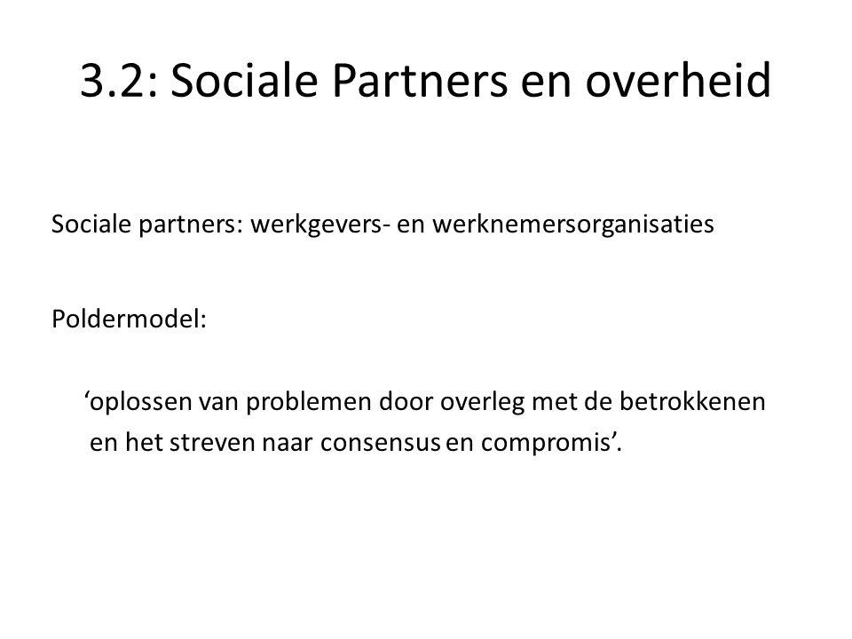 3.2: Sociale Partners en overheid Sociale partners: werkgevers- en werknemersorganisaties Poldermodel: 'oplossen van problemen door overleg met de betrokkenen en het streven naar consensus en compromis'.