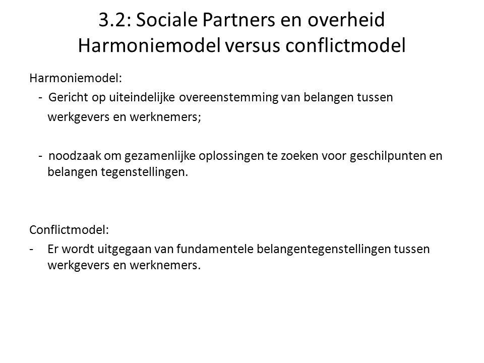 3.2: Sociale Partners en overheid Harmoniemodel versus conflictmodel Harmoniemodel: - Gericht op uiteindelijke overeenstemming van belangen tussen wer