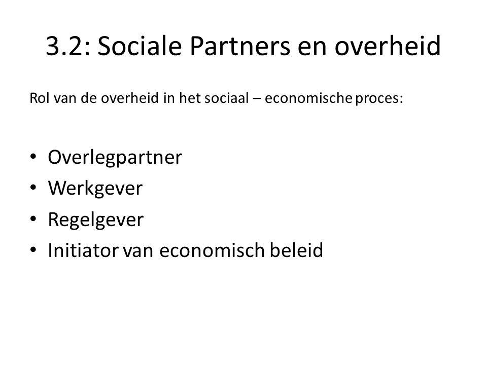 3.2: Sociale Partners en overheid Rol van de overheid in het sociaal – economische proces: Overlegpartner Werkgever Regelgever Initiator van economisch beleid