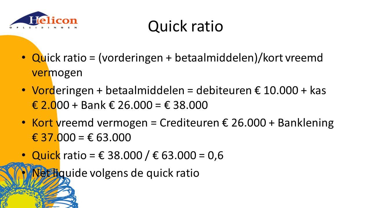Quick ratio = (vorderingen + betaalmiddelen)/kort vreemd vermogen Vorderingen + betaalmiddelen = debiteuren € 10.000 + kas € 2.000 + Bank € 26.000 = € 38.000 Kort vreemd vermogen = Crediteuren € 26.000 + Banklening € 37.000 = € 63.000 Quick ratio = € 38.000 / € 63.000 = 0,6 Net liquide volgens de quick ratio