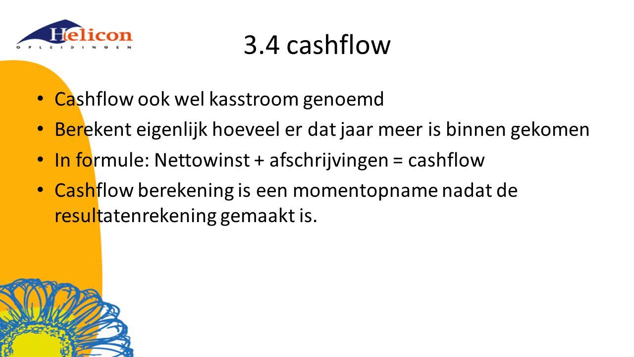3.4 cashflow Cashflow ook wel kasstroom genoemd Berekent eigenlijk hoeveel er dat jaar meer is binnen gekomen In formule: Nettowinst + afschrijvingen = cashflow Cashflow berekening is een momentopname nadat de resultatenrekening gemaakt is.