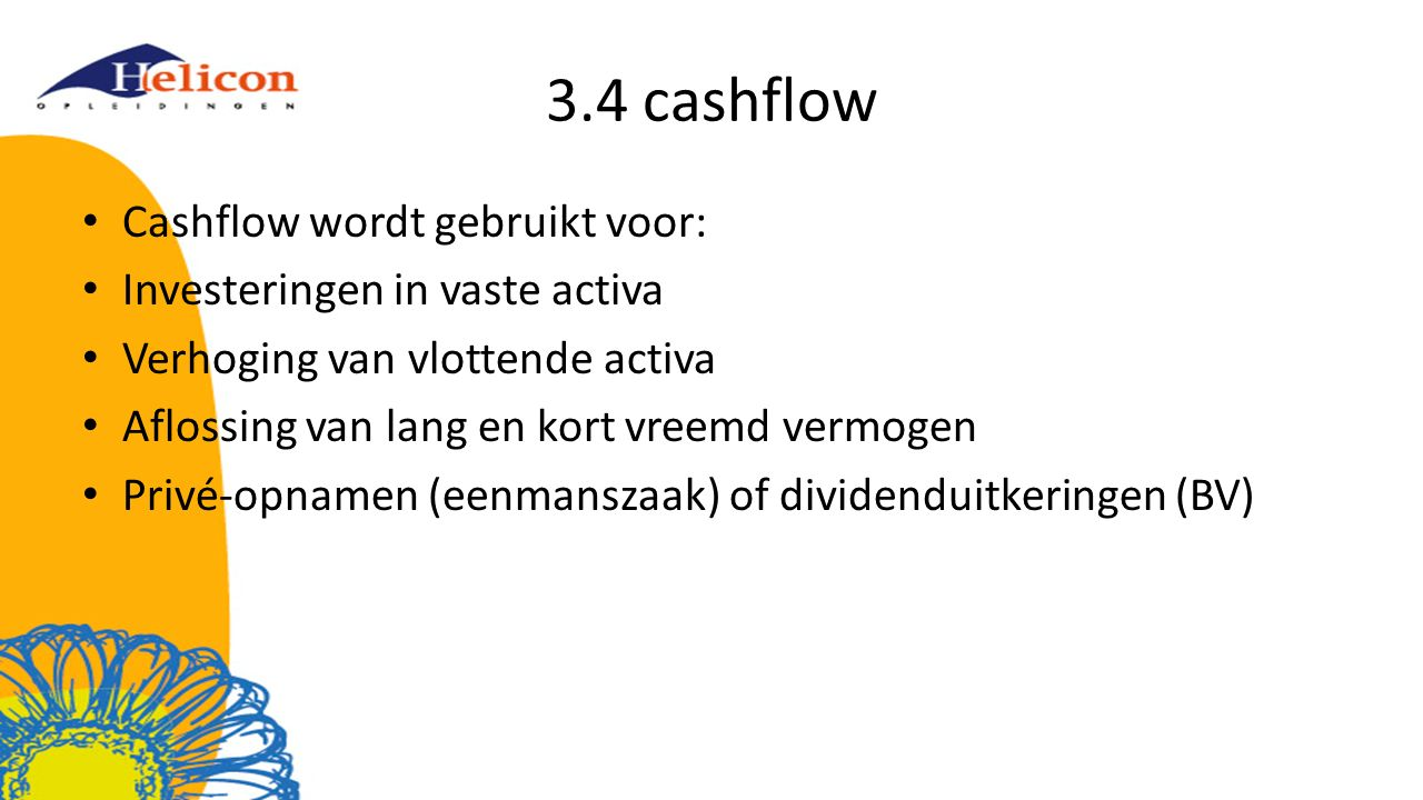 3.4 cashflow Cashflow wordt gebruikt voor: Investeringen in vaste activa Verhoging van vlottende activa Aflossing van lang en kort vreemd vermogen Privé-opnamen (eenmanszaak) of dividenduitkeringen (BV)