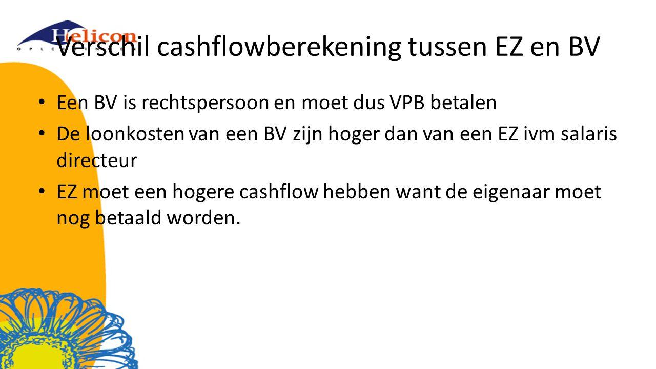 Verschil cashflowberekening tussen EZ en BV Een BV is rechtspersoon en moet dus VPB betalen De loonkosten van een BV zijn hoger dan van een EZ ivm salaris directeur EZ moet een hogere cashflow hebben want de eigenaar moet nog betaald worden.