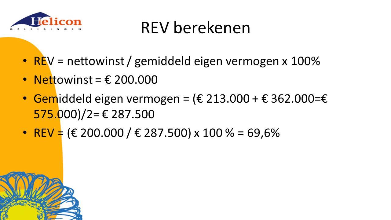 REV berekenen REV = nettowinst / gemiddeld eigen vermogen x 100% Nettowinst = € 200.000 Gemiddeld eigen vermogen = (€ 213.000 + € 362.000=€ 575.000)/2= € 287.500 REV = (€ 200.000 / € 287.500) x 100 % = 69,6%