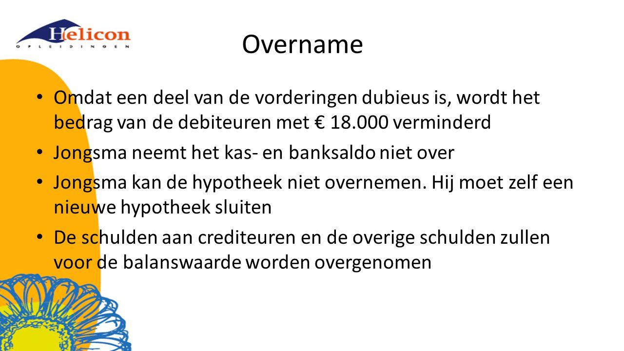 Overname Omdat een deel van de vorderingen dubieus is, wordt het bedrag van de debiteuren met € 18.000 verminderd Jongsma neemt het kas- en banksaldo niet over Jongsma kan de hypotheek niet overnemen.