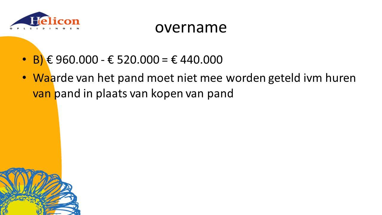 overname B) € 960.000 - € 520.000 = € 440.000 Waarde van het pand moet niet mee worden geteld ivm huren van pand in plaats van kopen van pand