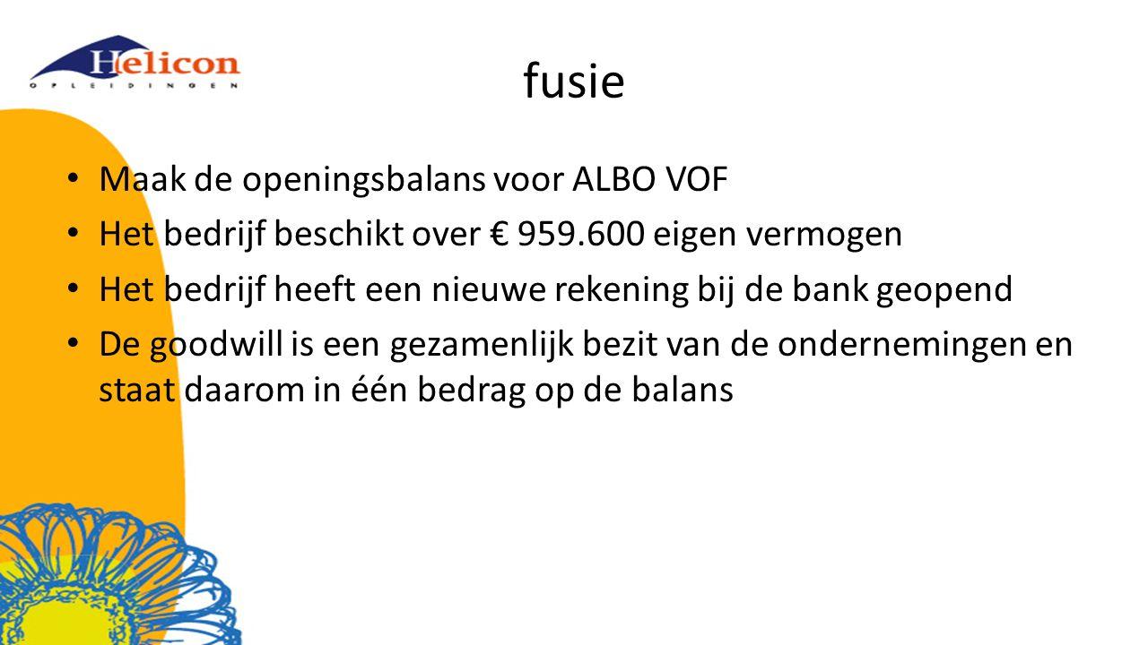 fusie Maak de openingsbalans voor ALBO VOF Het bedrijf beschikt over € 959.600 eigen vermogen Het bedrijf heeft een nieuwe rekening bij de bank geopend De goodwill is een gezamenlijk bezit van de ondernemingen en staat daarom in één bedrag op de balans