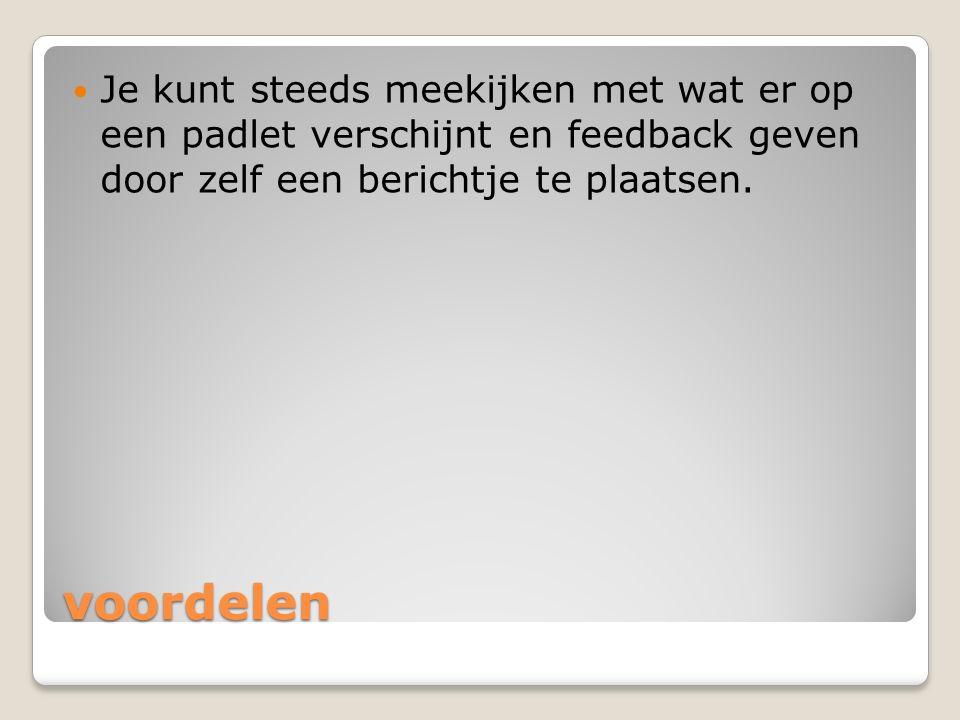voordelen Je kunt steeds meekijken met wat er op een padlet verschijnt en feedback geven door zelf een berichtje te plaatsen.