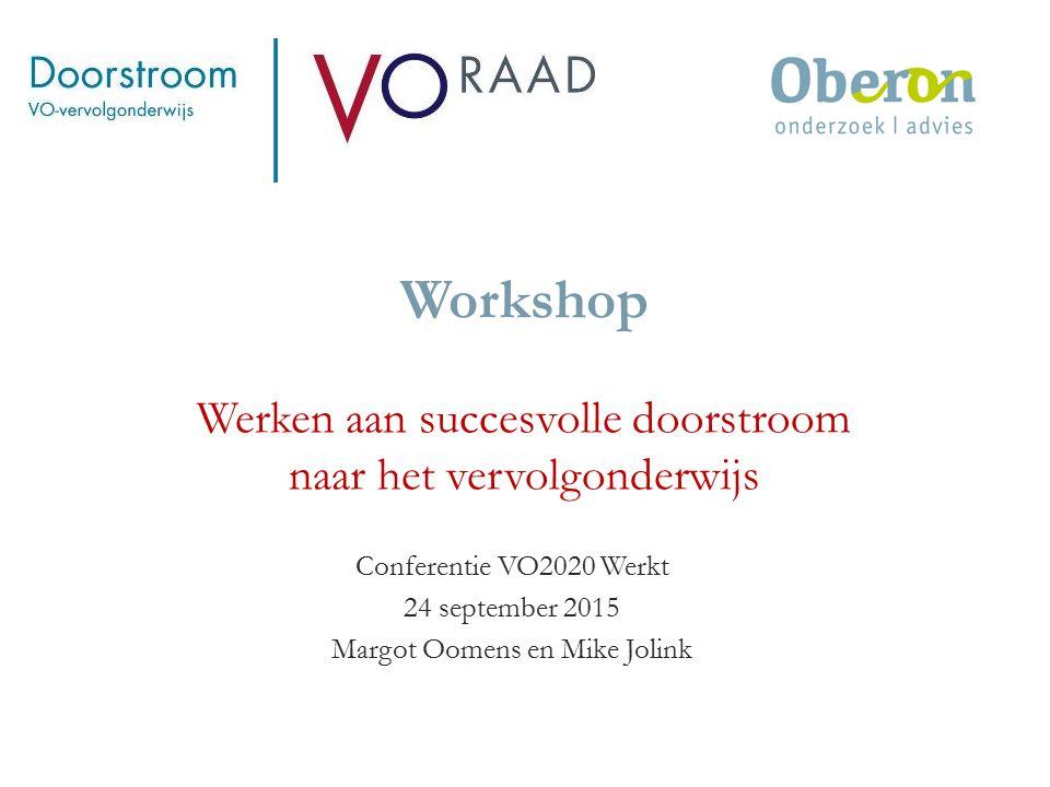 Workshop Werken aan succesvolle doorstroom naar het vervolgonderwijs Conferentie VO2020 Werkt 24 september 2015 Margot Oomens en Mike Jolink