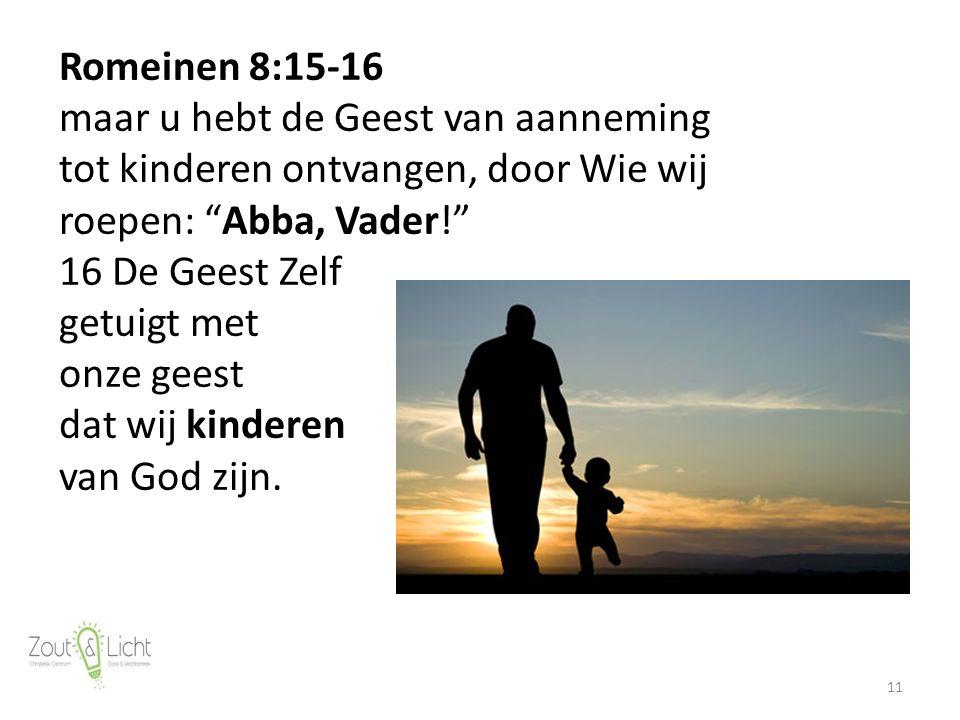 11 Romeinen 8:15-16 maar u hebt de Geest van aanneming tot kinderen ontvangen, door Wie wij roepen: Abba, Vader! 16 De Geest Zelf getuigt met onze geest dat wij kinderen van God zijn.