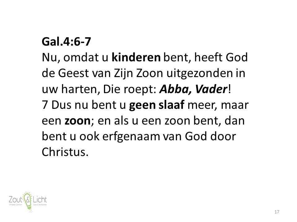 17 Gal.4:6-7 Nu, omdat u kinderen bent, heeft God de Geest van Zijn Zoon uitgezonden in uw harten, Die roept: Abba, Vader.