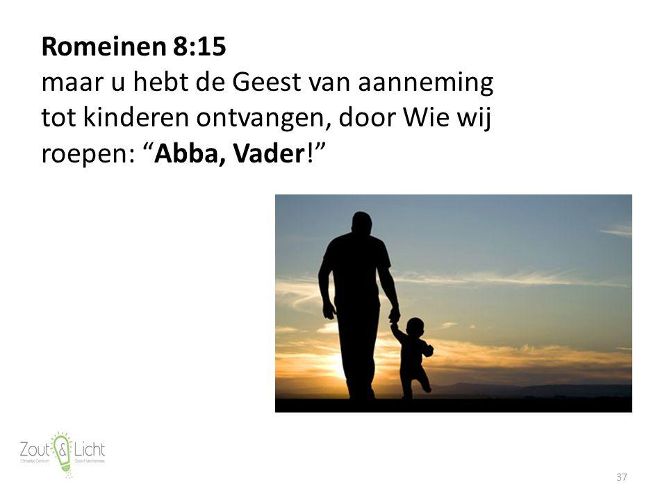 37 Romeinen 8:15 maar u hebt de Geest van aanneming tot kinderen ontvangen, door Wie wij roepen: Abba, Vader!