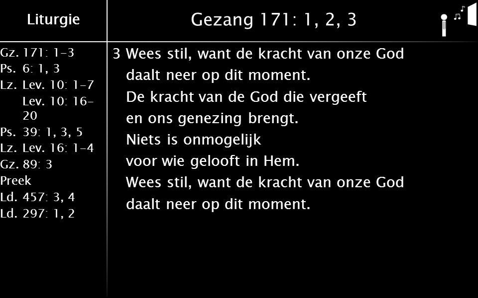 Liturgie Gz.171: 1-3 Ps.6: 1, 3 Lz.Lev. 10: 1-7 Lev. 10: 16- 20 Ps.39: 1, 3, 5 Lz.Lev. 16: 1-4 Gz.89: 3 Preek Ld.457: 3, 4 Ld.297: 1, 2 Liturgie Gezan