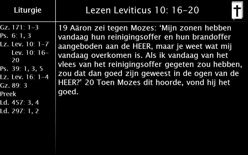 Liturgie Gz.171: 1-3 Ps.6: 1, 3 Lz.Lev. 10: 1-7 Lev. 10: 16- 20 Ps.39: 1, 3, 5 Lz.Lev. 16: 1-4 Gz.89: 3 Preek Ld.457: 3, 4 Ld.297: 1, 2 Liturgie Lezen