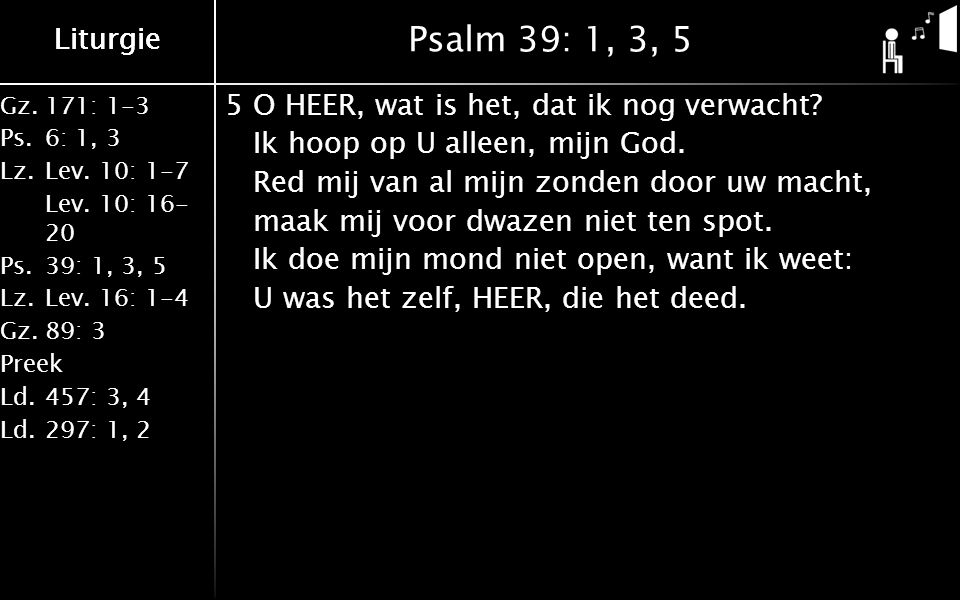 Liturgie Gz.171: 1-3 Ps.6: 1, 3 Lz.Lev. 10: 1-7 Lev. 10: 16- 20 Ps.39: 1, 3, 5 Lz.Lev. 16: 1-4 Gz.89: 3 Preek Ld.457: 3, 4 Ld.297: 1, 2 Liturgie Psalm
