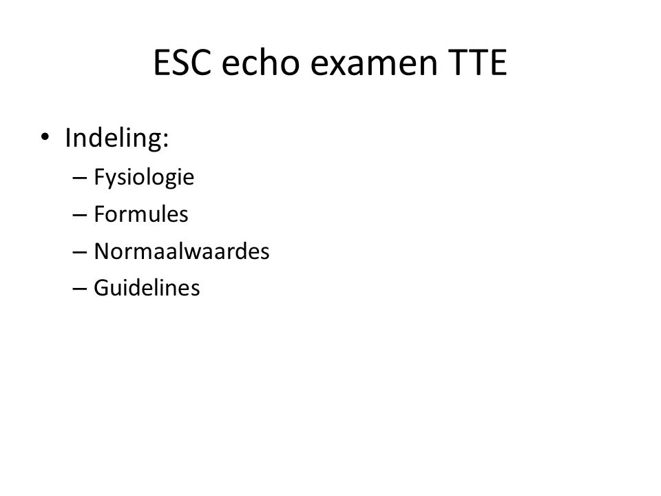 ESC echo examen TTE Indeling: – Fysiologie – Formules – Normaalwaardes – Guidelines