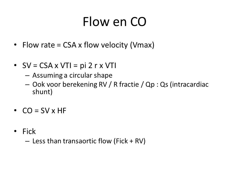 Flow en CO Flow rate = CSA x flow velocity (Vmax) SV = CSA x VTI = pi 2 r x VTI – Assuming a circular shape – Ook voor berekening RV / R fractie / Qp : Qs (intracardiac shunt) CO = SV x HF Fick – Less than transaortic flow (Fick + RV)