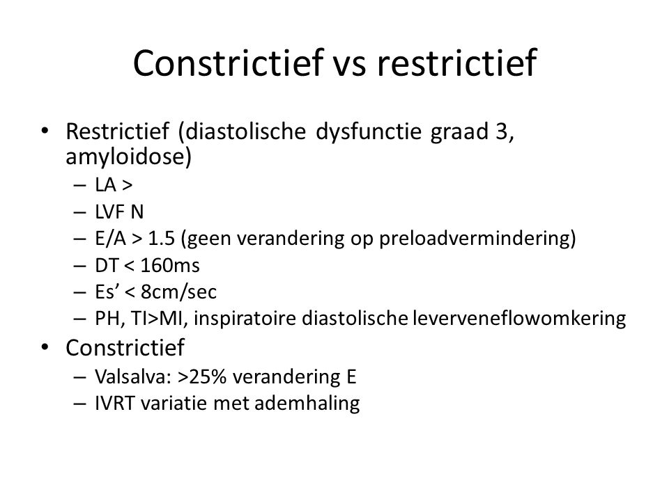 Constrictief vs restrictief Restrictief (diastolische dysfunctie graad 3, amyloidose) – LA > – LVF N – E/A > 1.5 (geen verandering op preloadvermindering) – DT < 160ms – Es' < 8cm/sec – PH, TI>MI, inspiratoire diastolische leverveneflowomkering Constrictief – Valsalva: >25% verandering E – IVRT variatie met ademhaling