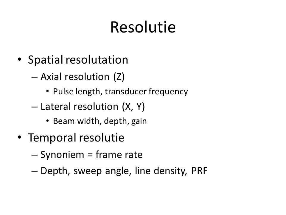 Resolutie Spatial resolutation – Axial resolution (Z) Pulse length, transducer frequency – Lateral resolution (X, Y) Beam width, depth, gain Temporal