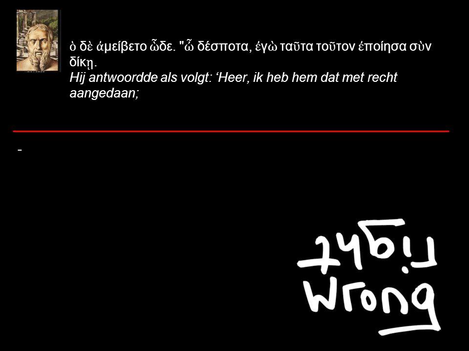 ὁ δ ὲ ἀ μείβετο ὧ δε. ὦ δέσποτα, ἐ γ ὼ τα ῦ τα το ῦ τον ἐ ποίησα σ ὺ ν δίκ ῃ.
