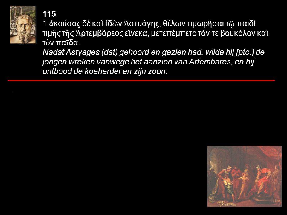 115 1 ἀ κούσας δ ὲ κα ὶ ἰ δ ὼ ν Ἀ στυάγης, θέλων τιμωρ ῆ σαι τ ῷ παιδ ὶ τιμ ῆ ς τ ῆ ς Ἀ ρτεμβάρεος ε ἵ νεκα, μετεπέμπετο τόν τε βουκόλον κα ὶ τ ὸ ν πα