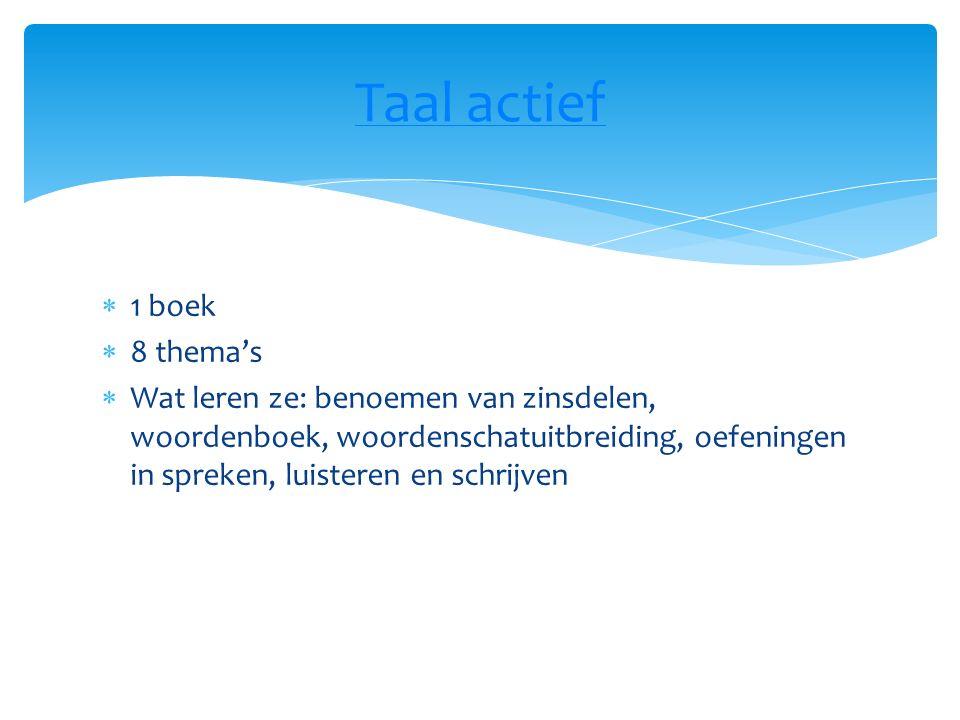  1 boek  8 thema's  Wat leren ze: benoemen van zinsdelen, woordenboek, woordenschatuitbreiding, oefeningen in spreken, luisteren en schrijven Taal actief