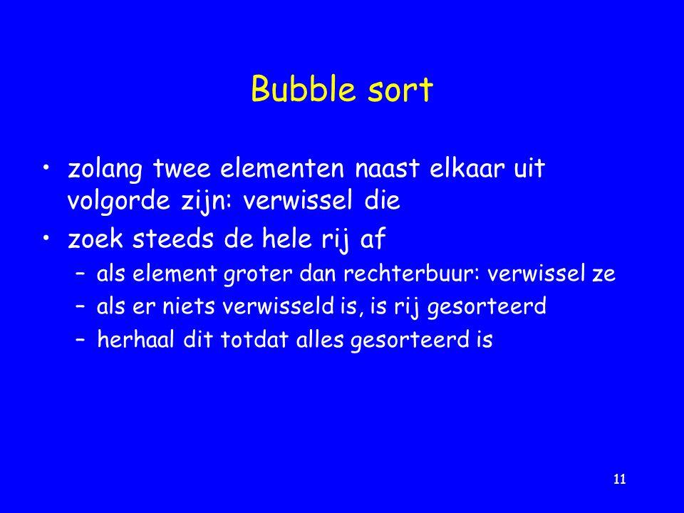 11 Bubble sort zolang twee elementen naast elkaar uit volgorde zijn: verwissel die zoek steeds de hele rij af –als element groter dan rechterbuur: verwissel ze –als er niets verwisseld is, is rij gesorteerd –herhaal dit totdat alles gesorteerd is