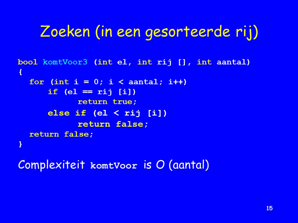 15 Zoeken (in een gesorteerde rij) bool komtVoor3 (int el, int rij [], int aantal) { for (int i = 0; i < aantal; i++) if (el == rij [i]) return true; else if (el < rij [i]) return false; } Complexiteit komtVoor is O (aantal)