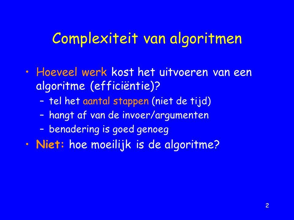 2 Complexiteit van algoritmen Hoeveel werk kost het uitvoeren van een algoritme (efficiëntie).