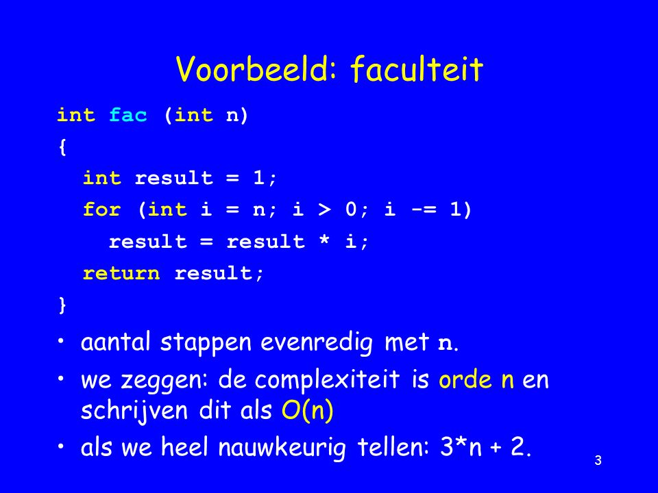 3 Voorbeeld: faculteit int fac (int n) { int result = 1; for (int i = n; i > 0; i -= 1) result = result * i; return result; } aantal stappen evenredig met n.
