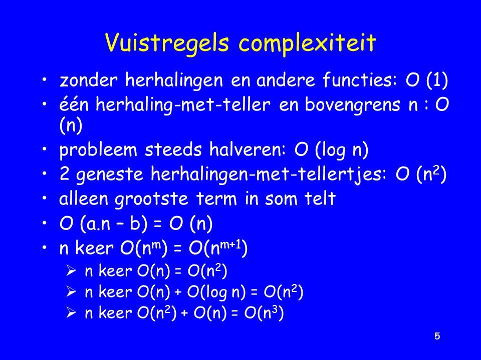 5 Vuistregels complexiteit zonder herhalingen en andere functies: O (1) één herhaling-met-teller en bovengrens n : O (n) probleem steeds halveren: O (log n) 2 geneste herhalingen-met-tellertjes: O (n 2 ) alleen grootste term in som telt O (a.n – b) = O (n) n keer O(n m ) = O(n m+1 )  n keer O(n) = O(n 2 )  n keer O(n) + O(log n) = O(n 2 )  n keer O(n 2 ) + O(n) = O(n 3 )