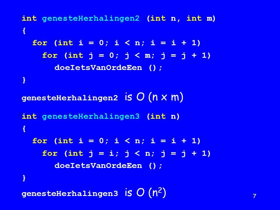 7 int genesteHerhalingen2 (int n, int m) { for (int i = 0; i < n; i = i + 1) for (int j = 0; j < m; j = j + 1) doeIetsVanOrdeEen (); } genesteHerhalingen2 is O (n x m) int genesteHerhalingen3 (int n) { for (int i = 0; i < n; i = i + 1) for (int j = i; j < n; j = j + 1) doeIetsVanOrdeEen (); } genesteHerhalingen3 is O (n 2 )