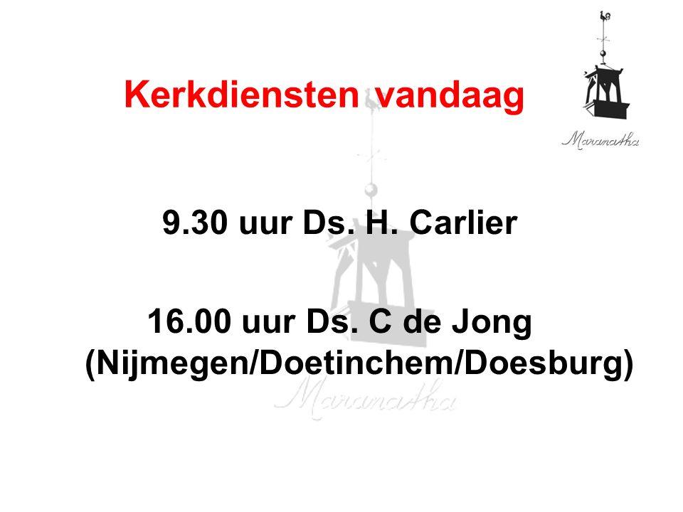 9.30 uur Ds. H. Carlier 16.00 uur Ds. C de Jong (Nijmegen/Doetinchem/Doesburg) Kerkdiensten vandaag