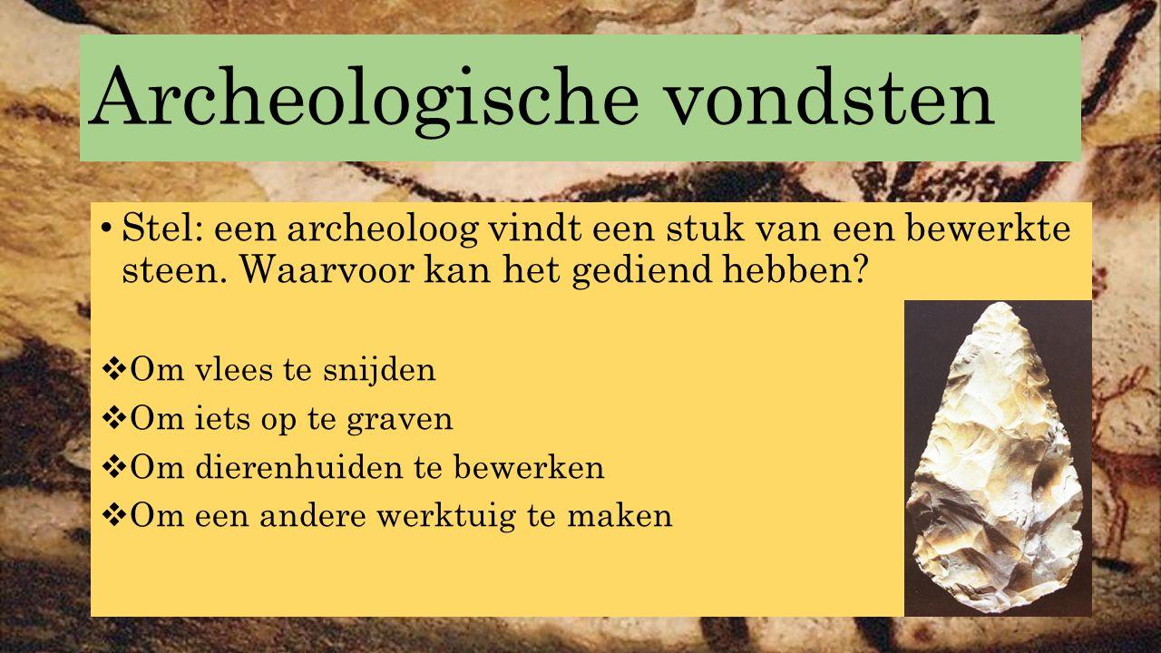 Archeologische vondsten Stel: een archeoloog vindt een stuk van een bewerkte steen. Waarvoor kan het gediend hebben?  Om vlees te snijden  Om iets o